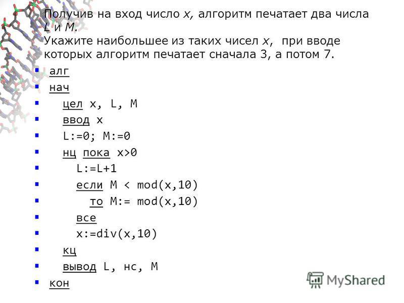 Получив на вход число x, алгоритм печатает два числа L и M. Укажите наибольшее из таких чисел x, при вводе которых алгоритм печатает сначала 3, а потом 7. алг нач цел x, L, M ввод x L:=0; M:=0 нц пока x>0 L:=L+1 если M < mod(x,10) то M:= mod(x,10) вс