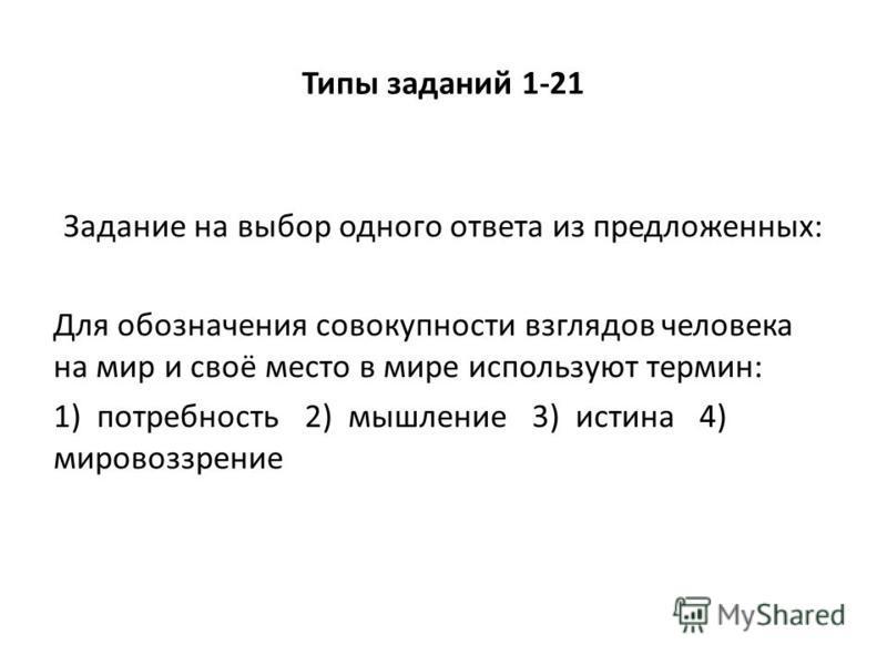 Типы заданий 1-21 Задание на выбор одного ответа из предложенных: Для обозначения совокупности взглядов человека на мир и своё место в мире используют термин: 1) потребность 2) мышление 3) истина 4) мировоззрение