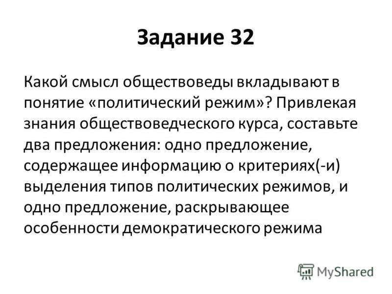 Задание 32 Какой смысл обществоведы вкладывают в понятие «политический режим»? Привлекая знания обществоведческого курса, составьте два предложения: одно предложение, содержащее информацию о критериях(-и) выделения типов политических режимов, и одно