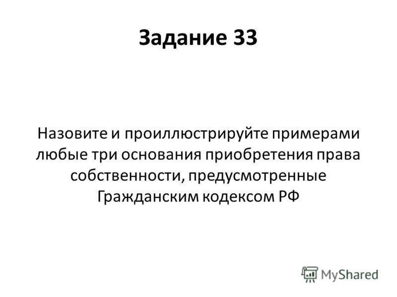 Задание 33 Назовите и проиллюстрируйте примерами любые три основания приобретения права собственности, предусмотренные Гражданским кодексом РФ