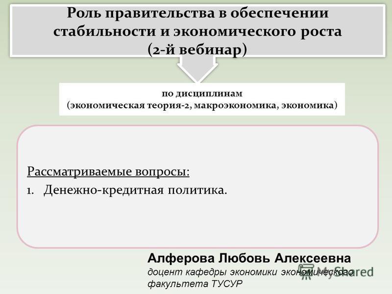 Рассматриваемые вопросы: 1. Денежно-кредитная политика. Роль правительства в обеспечении стабильности и экономического роста (2-й вебинар) Роль правительства в обеспечении стабильности и экономического роста (2-й вебинар) Алферова Любовь Алексеевна д