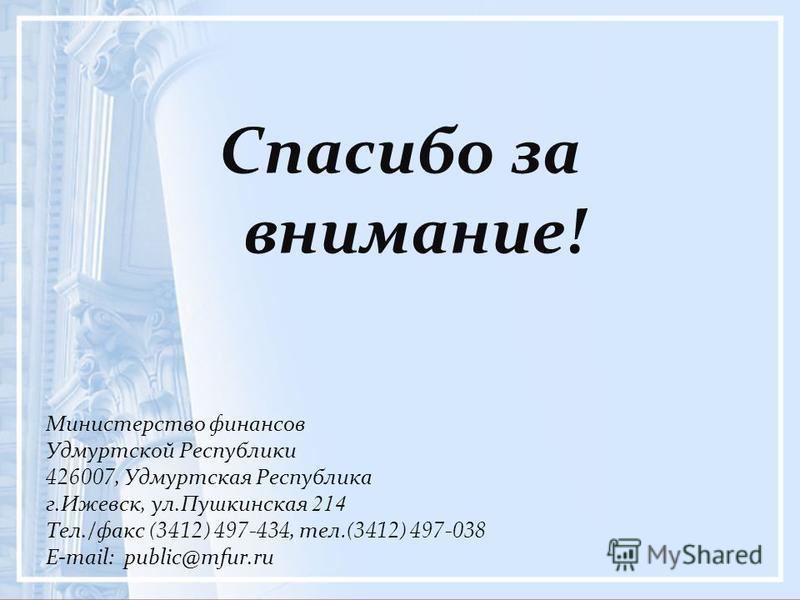 Спасибо за внимание! Министерство финансов Удмуртской Республики 426007, Удмуртская Республика г.Ижевск, ул.Пушкинская 214 Тел./факс (3412) 497-434, тел.(3412) 497-038 E-mail: public@mfur.ru
