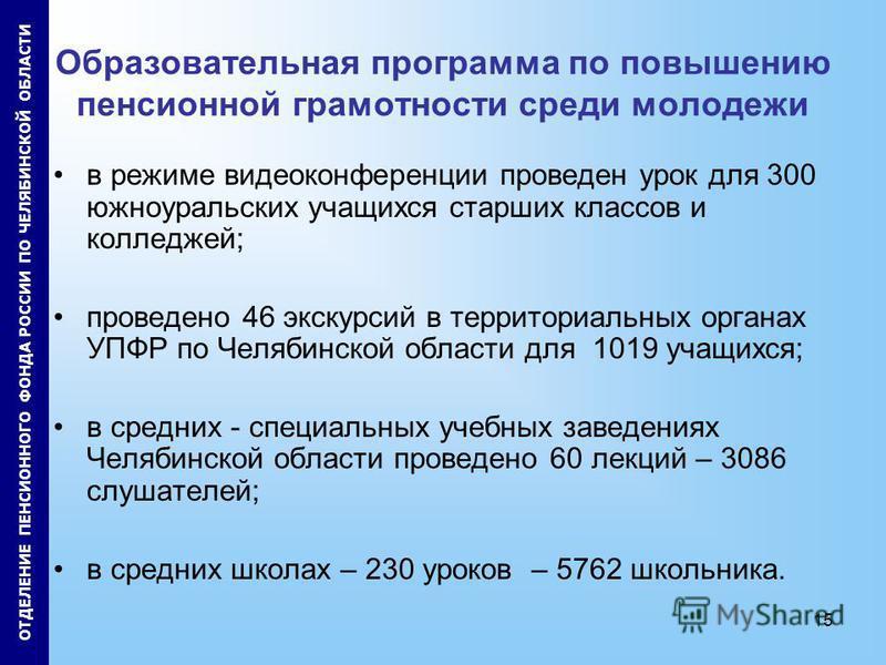 15 Образовательная программа по повышению пенсионной грамотности среди молодежи в режиме видеоконференции проведен урок для 300 южноуральских учащихся старших классов и колледжей; проведено 46 экскурсий в территориальных органах УПФР по Челябинской о