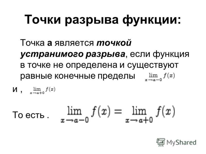 Точки разрыва функции: Точка а является точкой устранимого разрыва, если функция в точке не определена и существуют равные конечные пределы и, То есть.