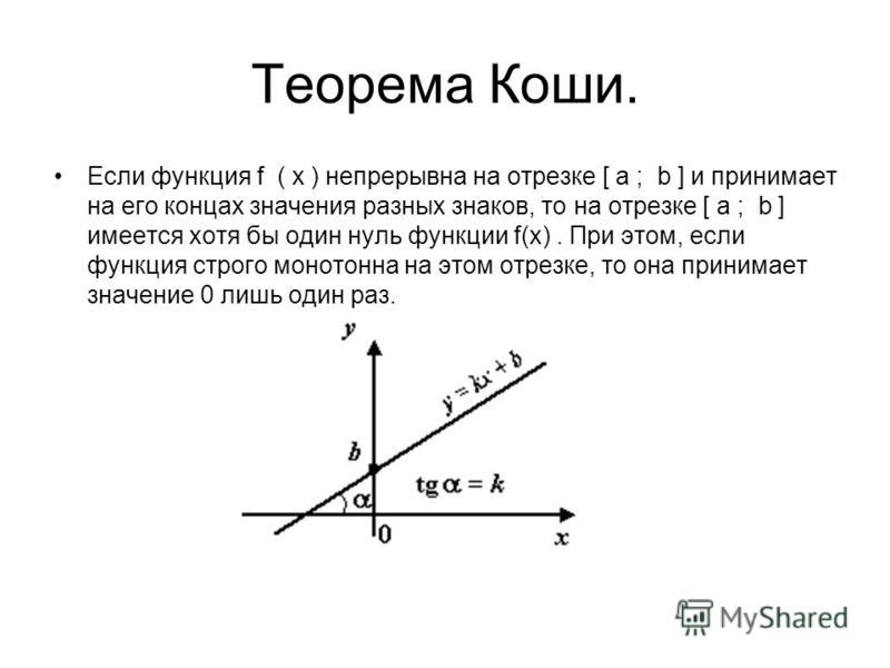 Теорема Коши. Если функция f ( x ) непрерывна на отрезке [ a ; b ] и принимает на его концах значения разных знаков, то на отрезке [ a ; b ] имеется хотя бы один нуль функции f(х). При этом, если функция строго монотонна на этом отрезке, то она прини