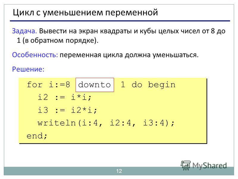 12 Цикл с уменьшением переменной Задача. Вывести на экран квадраты и кубы целых чисел от 8 до 1 (в обратном порядке). Особенность: переменная цикла должна уменьшаться. Решение: for i:=8 1 do begin i2 := i*i; i3 := i2*i; writeln(i:4, i2:4, i3:4); end;