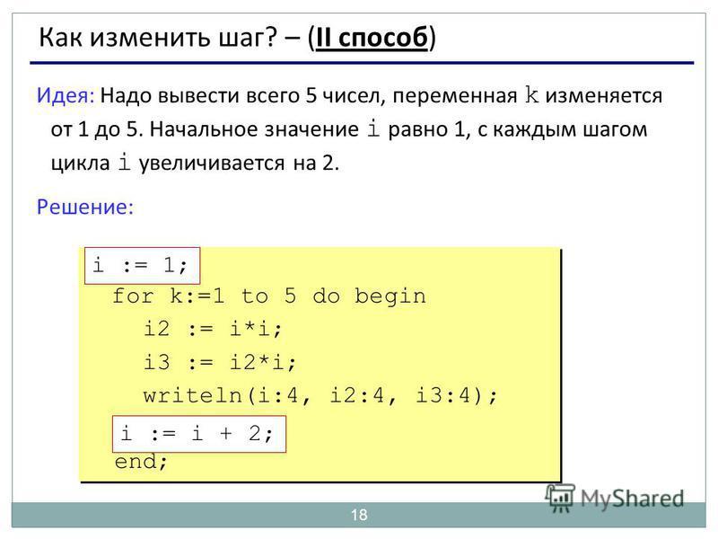 18 Как изменить шаг? – (II способ) Идея: Надо вывести всего 5 чисел, переменная k изменяется от 1 до 5. Начальное значение i равно 1, с каждым шагом цикла i увеличивается на 2. Решение: ??? for k:=1 to 5 do begin i2 := i*i; i3 := i2*i; writeln(i:4, i