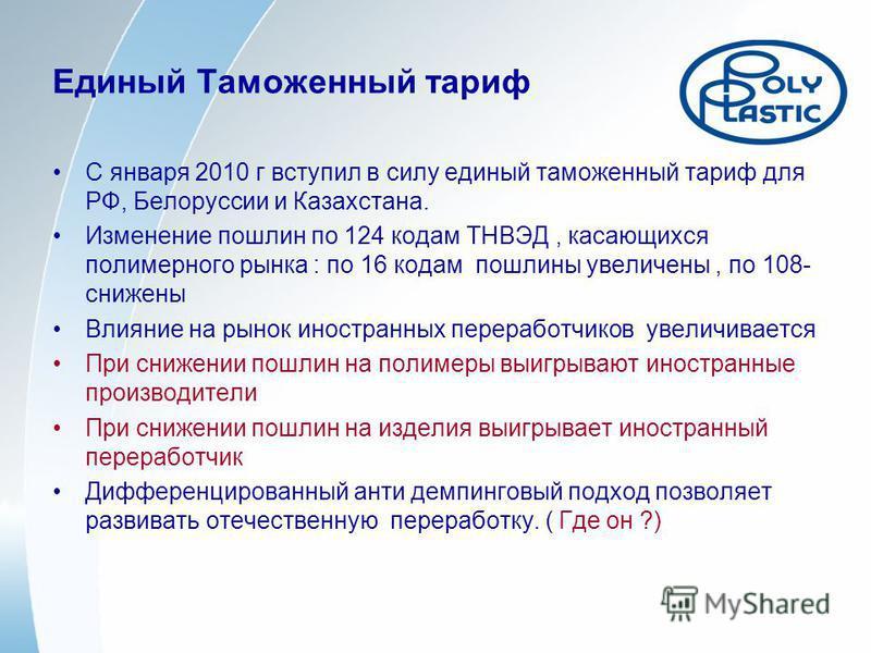 Единый Таможенный тариф С января 2010 г вступил в силу единый таможенный тариф для РФ, Белоруссии и Казахстана. Изменение пошлин по 124 кодам ТНВЭД, касающихся полимерного рынка : по 16 кодам пошлины увеличены, по 108- снижены Влияние на рынок иностр