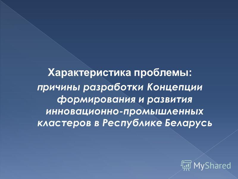 Характеристика проблемы: причины разработки Концепции формирования и развития инновационнойййййййййййййй-промышленных кластеров в Республике Беларусь