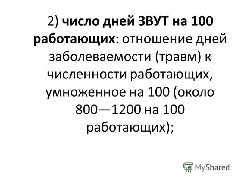 2) число дней ЗВУТ на 100 работающих: отношение дней заболеваемости (травм) к численности работающих, умноженное на 100 (около 8001200 на 100 работающих);