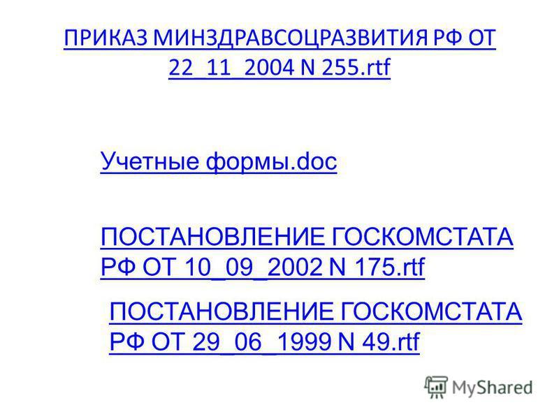 ПРИКАЗ МИНЗДРАВСОЦРАЗВИТИЯ РФ ОТ 22_11_2004 N 255. rtf Учетные формы.doc ПОСТАНОВЛЕНИЕ ГОСКОМСТАТА РФ ОТ 10_09_2002 N 175. rtf ПОСТАНОВЛЕНИЕ ГОСКОМСТАТА РФ ОТ 29_06_1999 N 49.rtf