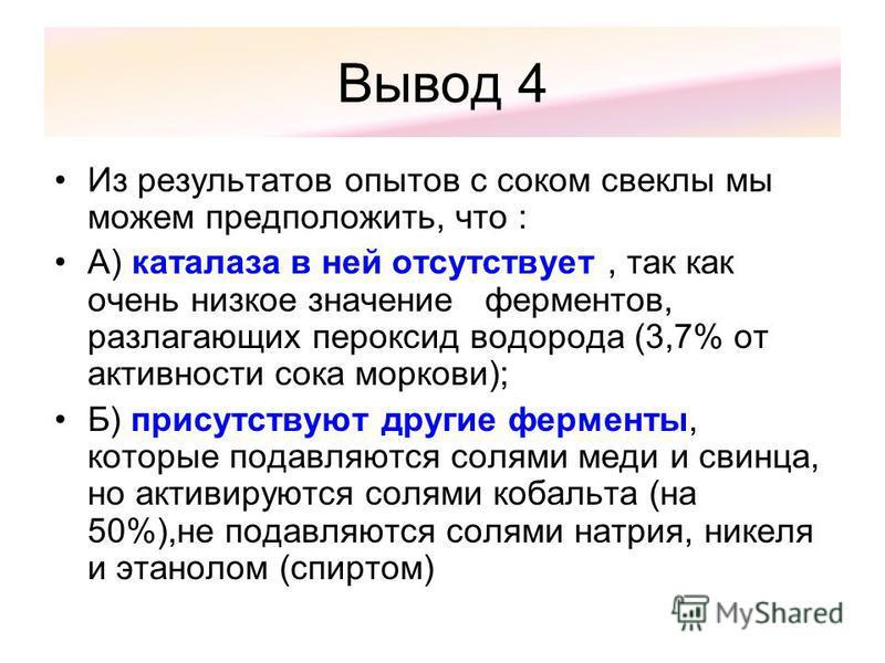 Вывод 4 Из результатов опытов с соком свеклы мы можем предположить, что : А) каталаза в ней отсутствует, так как очень низкое значение ферментов, разлагающих пероксид водорода (3,7% от активности сока моркови); Б) присутствуют другие ферменты, которы