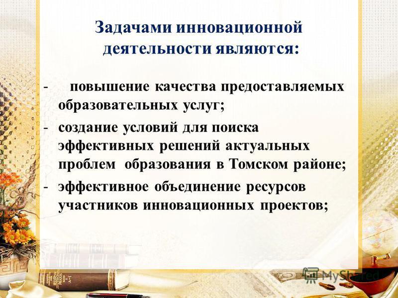 Задачами инновационной деятельности являются: - повышение качества предоставляемых образовательных услуг; -создание условий для поиска эффективных решений актуальных проблем образования в Томском районе; -эффективное объединение ресурсов участников и
