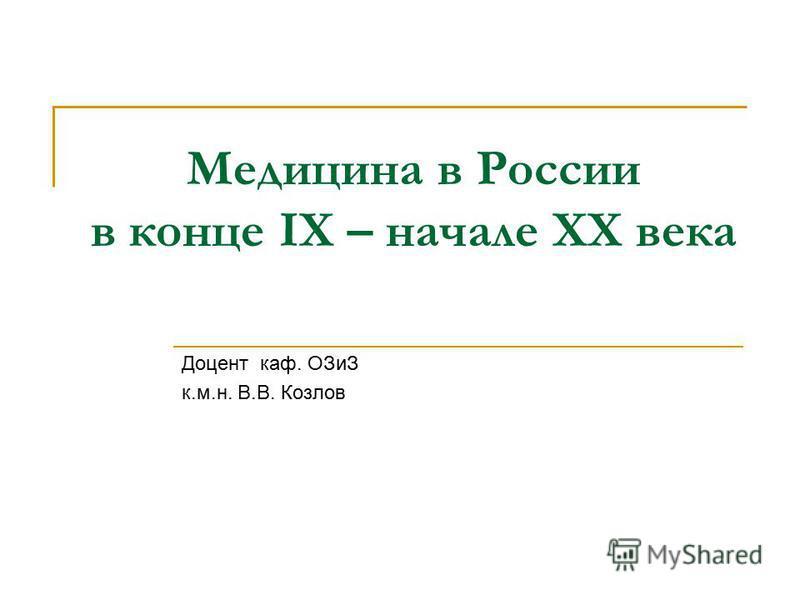 Медицина в России в конце IХ – начале ХХ века Доцент каф. ОЗиЗ к.м.н. В.В. Козлов