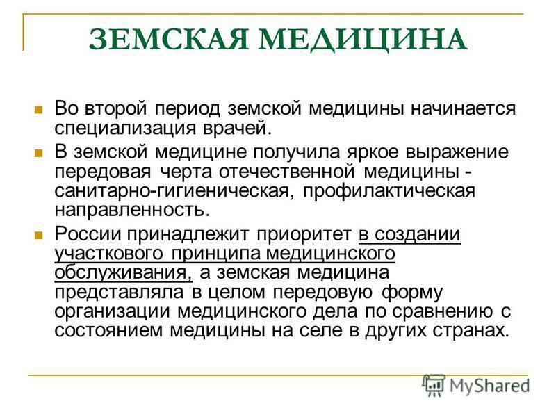 ЗЕМСКАЯ МЕДИЦИНА Во второй период земской медицины начинается специализация врачей. В земской медицине получила яркое выражение передовая черта отечественной медицины - санитарно-гигиеническая, профилактическая направленность. России принадлежит прио