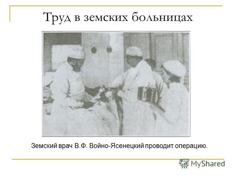 Труд в земских больницах Земский врач В.Ф. Войно-Ясенецкий проводит операцию.
