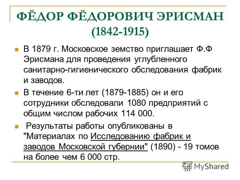 ФЁДОР ФЁДОРОВИЧ ЭРИСМАН (1842-1915) В 1879 г. Московское земство приглашает Ф.Ф Эрисмана для проведения углубленного санитарно-гигиенического обследования фабрик и заводов. В течение 6-ти лет (1879-1885) он и его сотрудники обследовали 1080 предприят