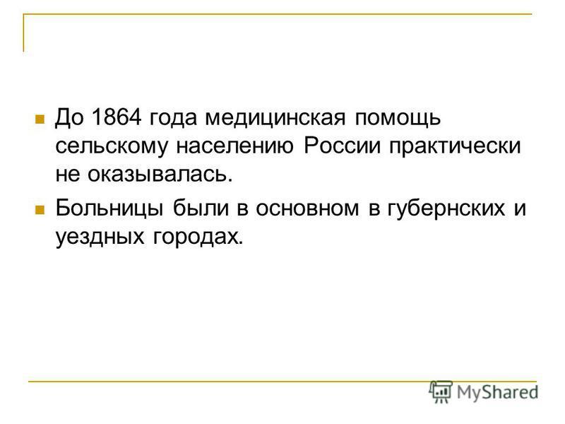 До 1864 года медицинская помощь сельскому населению России практически не оказывалась. Больницы были в основном в губернских и уездных городах.