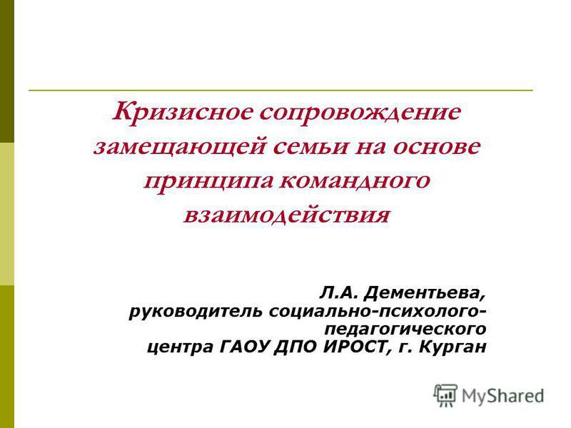 Кризисное сопровождение замещающей семьи на основе принципа командного взаимодействия Л.А. Дементьева, руководитель социально-психолого- педагогического центра ГАОУ ДПО ИРОСТ, г. Курган