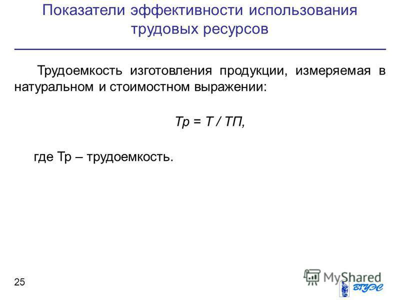 Показатели эффективности использования трудовых ресурсов 25 Трудоемкость изготовления продукции, измеряемая в натуральном и стоимостном выражении: Тр = Т / ТП, где Тр – трудоемкость.
