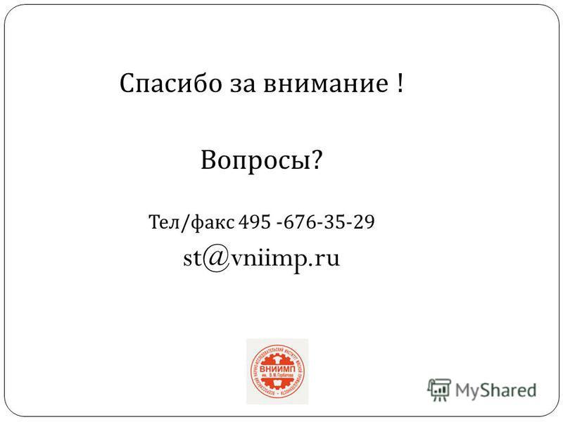 Спасибо за внимание ! Вопросы ? Тел / факс 495 -676-35-29 st@vniimp.ru
