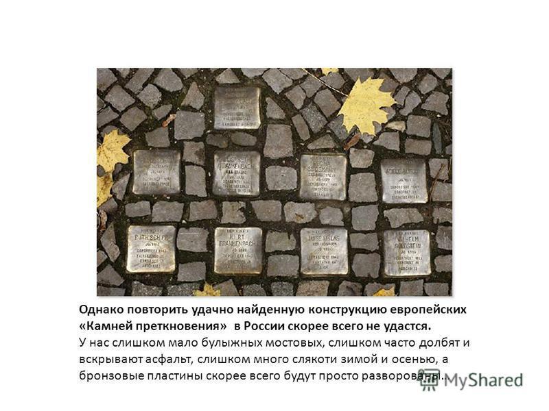 Однако повторить удачно найденную конструкцию европейских «Камней преткновения» в России скорее всего не удастся. У нас слишком мало булыжных мостовых, слишком часто долбят и вскрывают асфальт, слишком много слякоти зимой и осенью, а бронзовые пласти