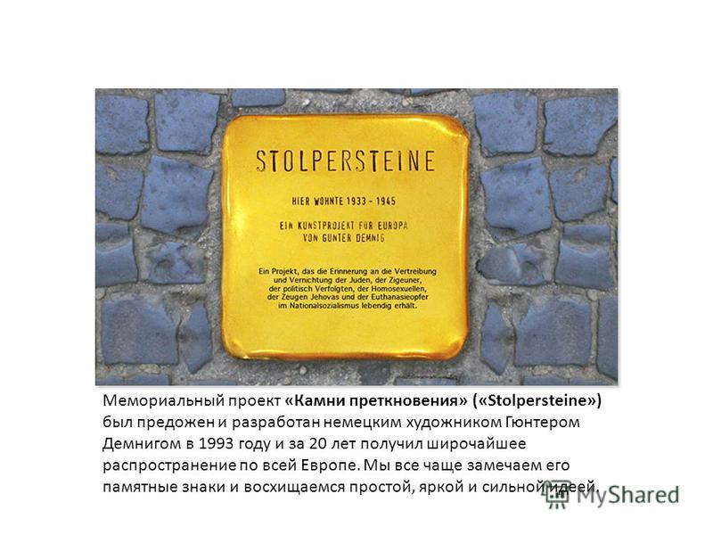 Мемориальный проект «Камни преткновения» («Stolpersteine») был предложен и разработан немецким художником Гюнтером Демнигом в 1993 году и за 20 лет получил широчайшее распространение по всей Европе. Мы все чаще замечаем его памятные знаки и восхищаем