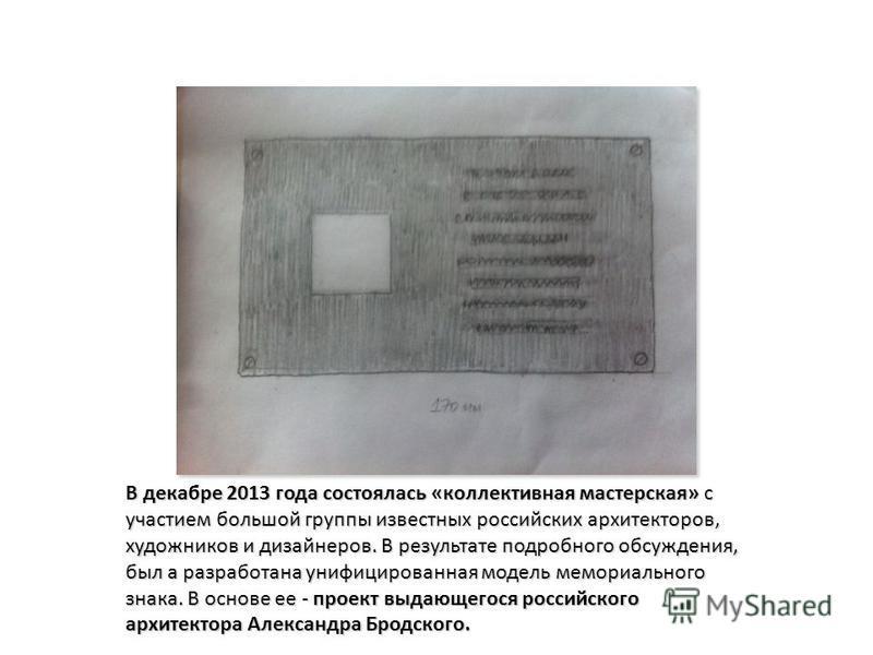 В декабре 2013 года состоялась «коллективная мастерская» с участием большой группы известных российских архитекторов, художников и дизайнеров. В результате подробного обсуждения, был а разработана унифицированная модель мемориального знака. В основе