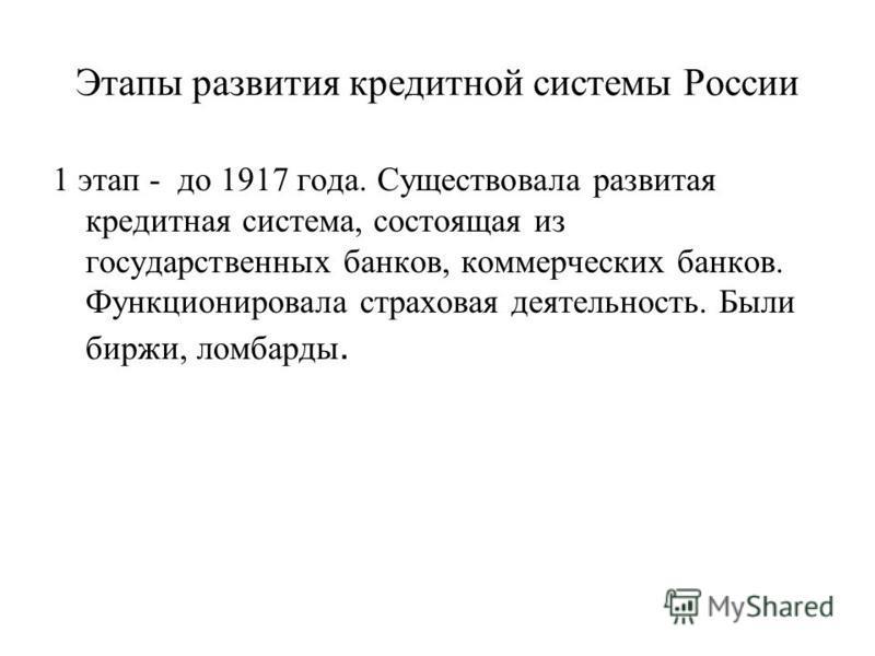 Этапы развития кредитной системы России 1 этап - до 1917 года. Существовала развитая кредитная система, состоящая из государственных банков, коммерческих банков. Функционировала страховая деятельность. Были биржи, ломбарды.