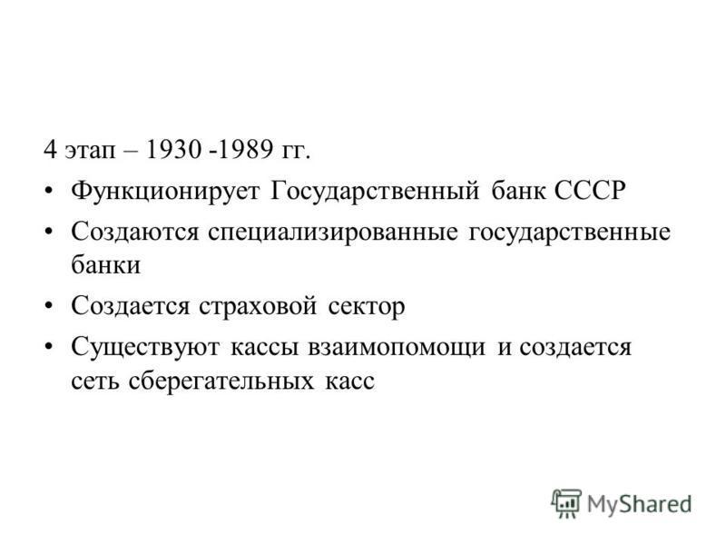 4 этап – 1930 -1989 гг. Функционирует Государственный банк СССР Создаются специализированные государственные банки Создается страховой сектор Существуют кассы взаимопомощи и создается сеть сберегательных касс