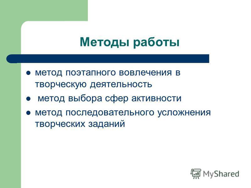 Методы работы метод поэтапного вовлечения в творческую деятельность метод выбора сфер активности метод последовательного усложнения творческих заданий