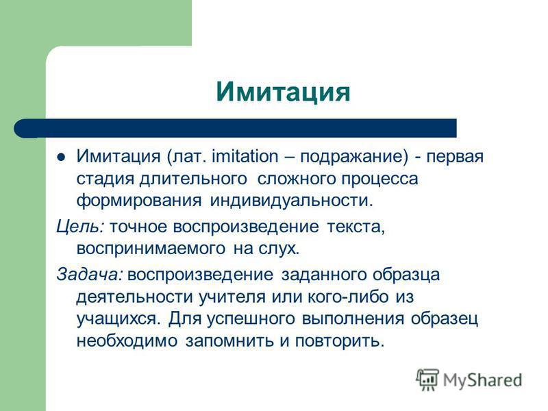 Имитация Имитация (лат. imitation – подражание) - первая стадия длительного сложного процесса формирования индивидуальности. Цель: точное воспроизведение текста, воспринимаемого на слух. Задача: воспроизведение заданного образца деятельности учителя