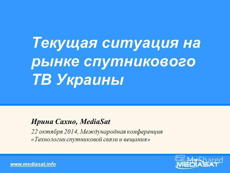 Ирина Сахно, MediaSat 22 октября 2014, Международная конференция «Технологии спутниковой связи и вещания» Текущая ситуация на рынке спутникового ТВ Украины www.mediasat.info