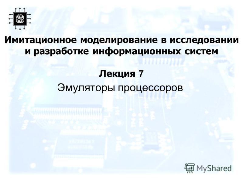 Имитационное моделирование в исследовании и разработке информационных систем Лекция 7 Эмуляторы процессоров