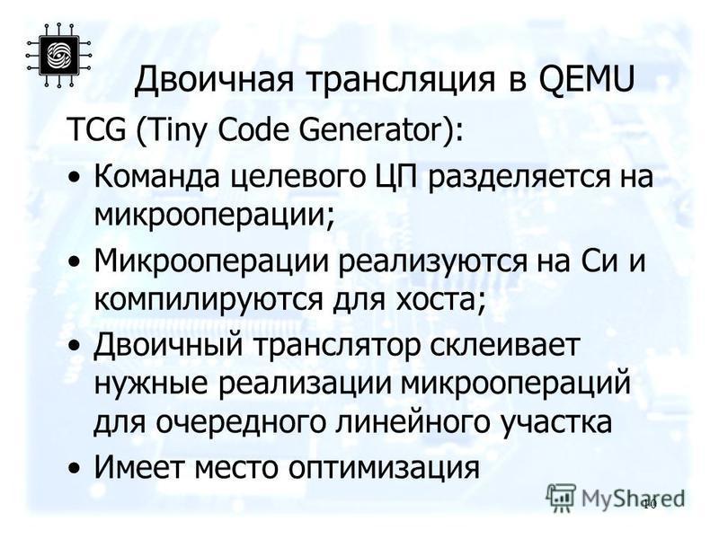 Двоичная трансляция в QEMU TCG (Tiny Code Generator): Команда целевого ЦП разделяется на микрооперации; Микрооперации реализуются на Си и компилируются для хоста; Двоичный транслятор склеивает нужные реализации микроопераций для очередного линейного