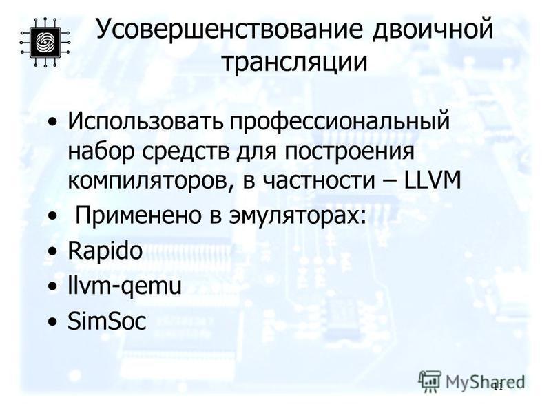 Усовершенствование двоичной трансляции Использовать профессиональный набор средств для построения компиляторов, в частности – LLVM Применено в эмуляторах: Rapido llvm-qemu SimSoc 11
