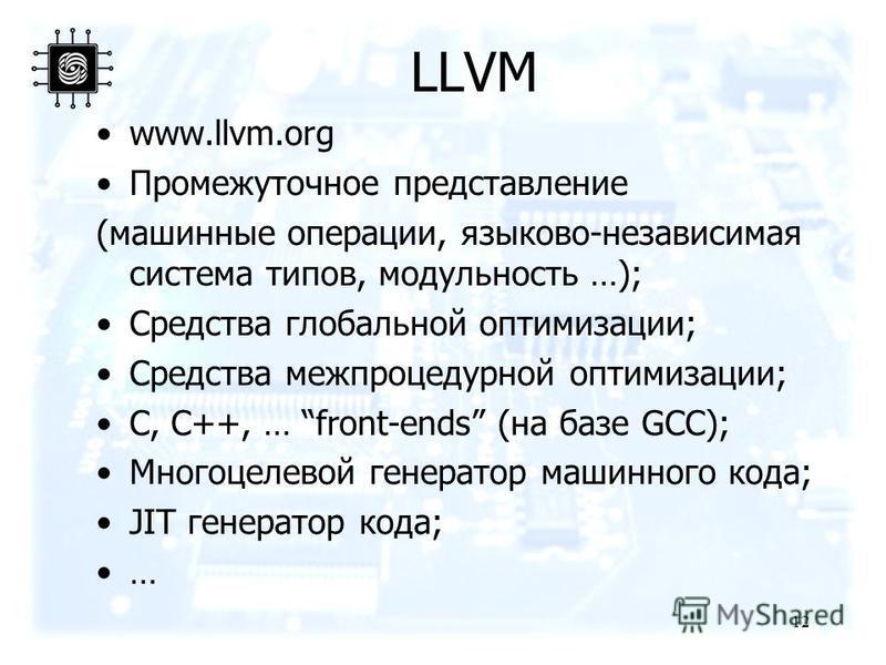 LLVM www.llvm.org Промежуточное представление (машинные операции, языково-независимая система типов, модульность …); Средства глобальной оптимизации; Средства меж процедурной оптимизации; C, C++, … front-ends (на базе GCC); Многоцелевой генератор маш