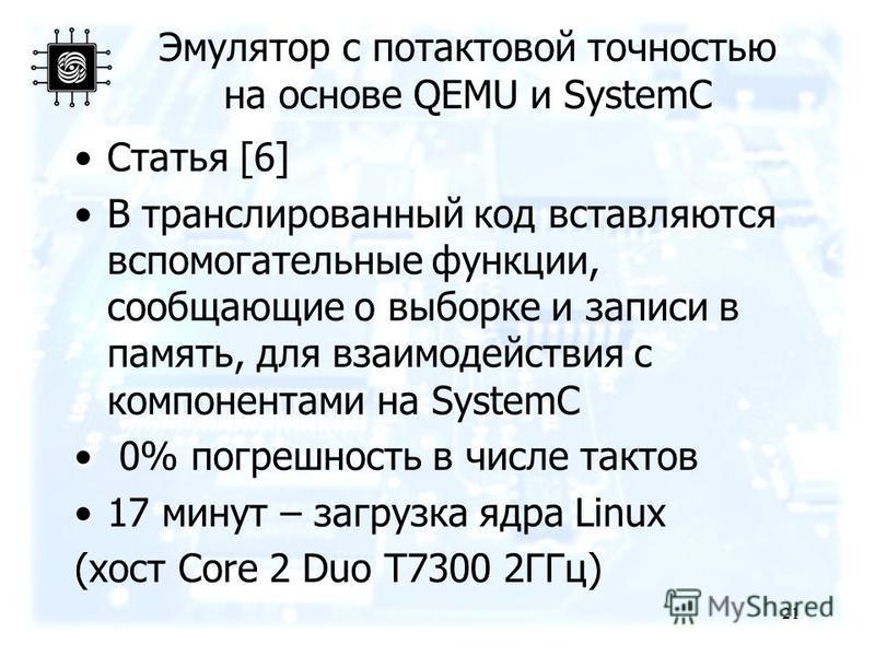 Эмулятор с потактовой точностью на основе QEMU и SystemC Статья [6] В транслированный код вставляются вспомогательные функции, сообщающие о выборке и записи в память, для взаимодействия с компонентами на SystemC 0% погрешность в числе тактов 17 минут
