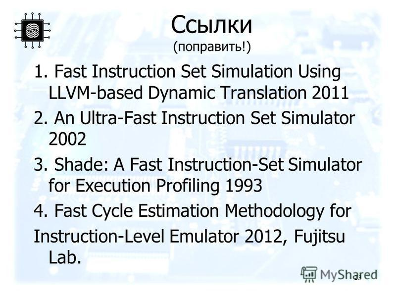 Ссылки (поправить!) 1. Fast Instruction Set Simulation Using LLVM-based Dynamic Translation 2011 2. An Ultra-Fast Instruction Set Simulator 2002 3. Shade: A Fast Instruction-Set Simulator for Execution Profiling 1993 4. Fast Cycle Estimation Methodol