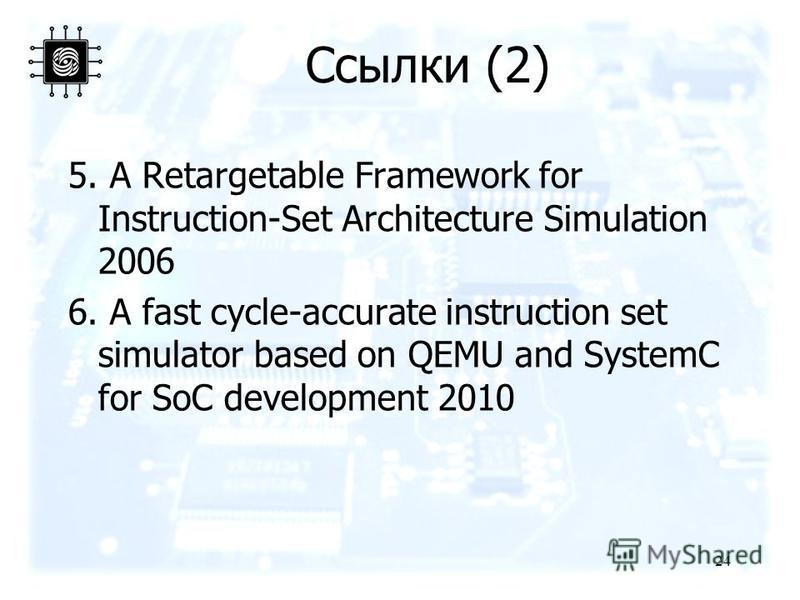 Ссылки (2) 5. A Retargetable Framework for Instruction-Set Architecture Simulation 2006 6. A fast cycle-accurate instruction set simulator based on QEMU and SystemC for SoC development 2010 24
