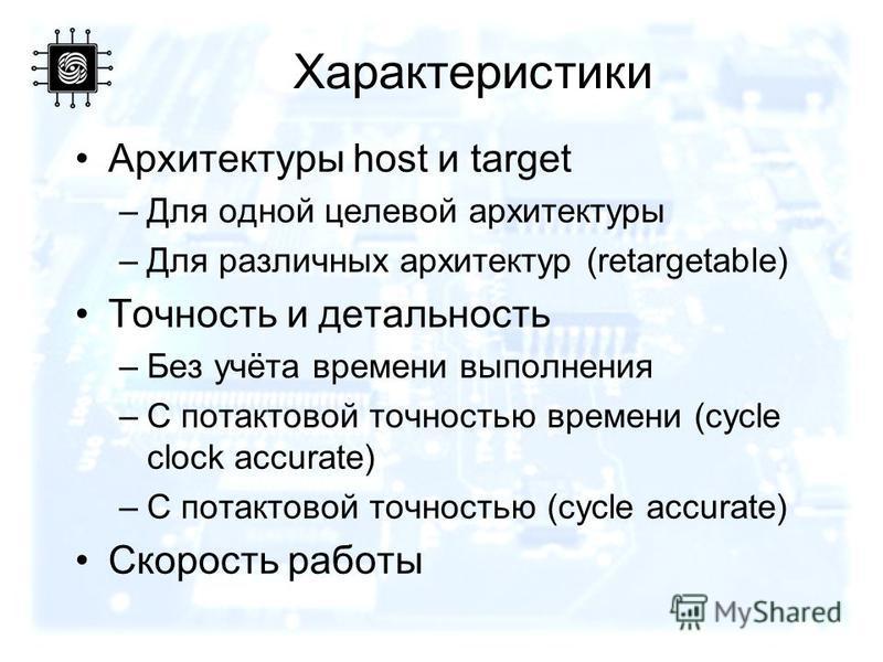 Характеристики Архитектуры host и target –Для одной целевой архитектуры –Для различных архитектур (retargetable) Точность и детальность –Без учёта времени выполнения –С потактовой точностью времени (cycle clock accurate) –С потактовой точностью (cycl
