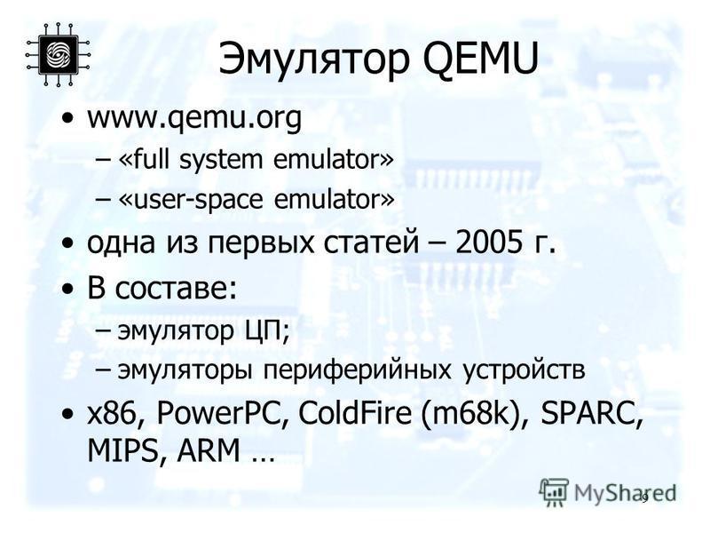 Эмулятор QEMU www.qemu.org –«full system emulator» –«user-space emulator» одна из первых статей – 2005 г. В составе: –эмулятор ЦП; –эмуляторы периферийных устройств x86, PowerPC, ColdFire (m68k), SPARC, MIPS, ARM … 9