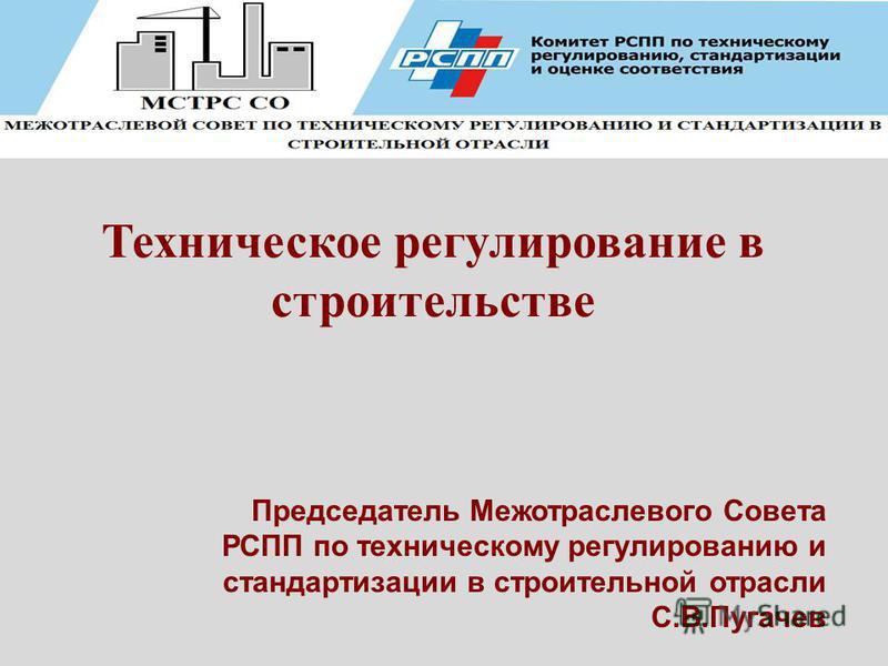 Техническое регулирование в строительстве Председатель Межотраслевого Совета РСПП по техническому регулированию и стандартизации в строительной отрасли С.В.Пугачев