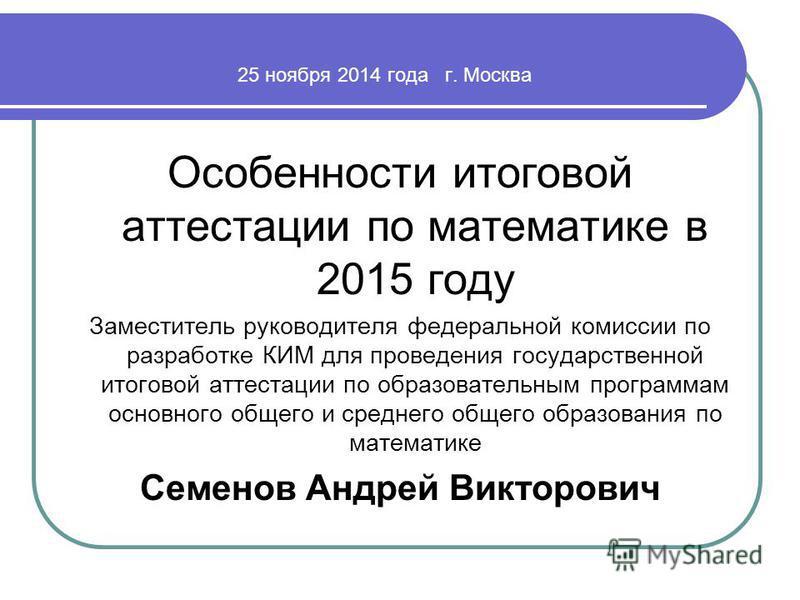 25 ноября 2014 года г. Москва Особенности итоговой аттестации по математике в 2015 году Заместитель руководителя федеральной комиссии по разработке КИМ для проведения государственной итоговой аттестации по образовательным программам основного общего