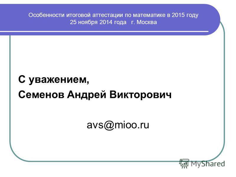 С уважением, Семенов Андрей Викторович avs@mioo.ru Особенности итоговой аттестации по математике в 2015 году 25 ноября 2014 года г. Москва
