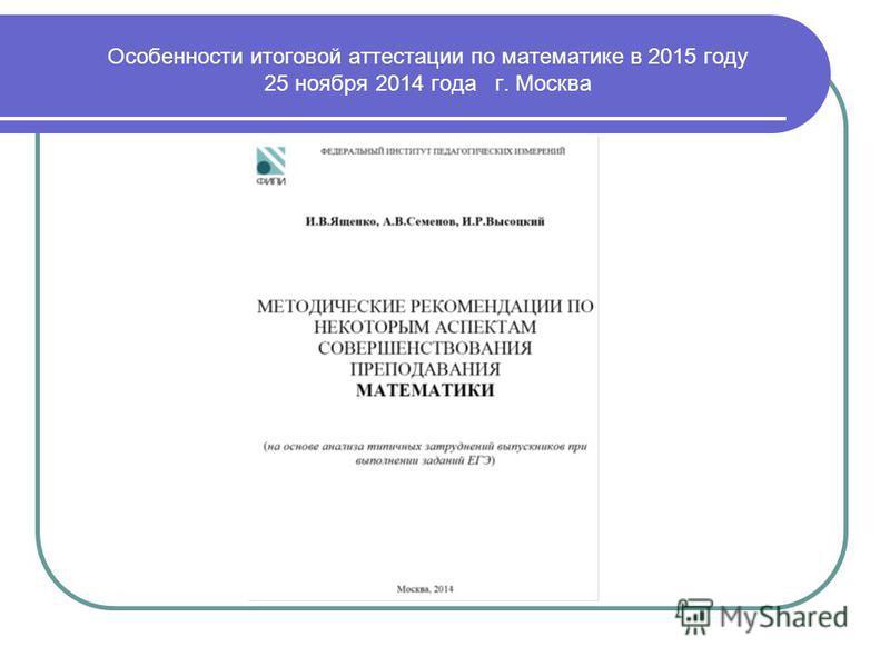 Особенности итоговой аттестации по математике в 2015 году 25 ноября 2014 года г. Москва