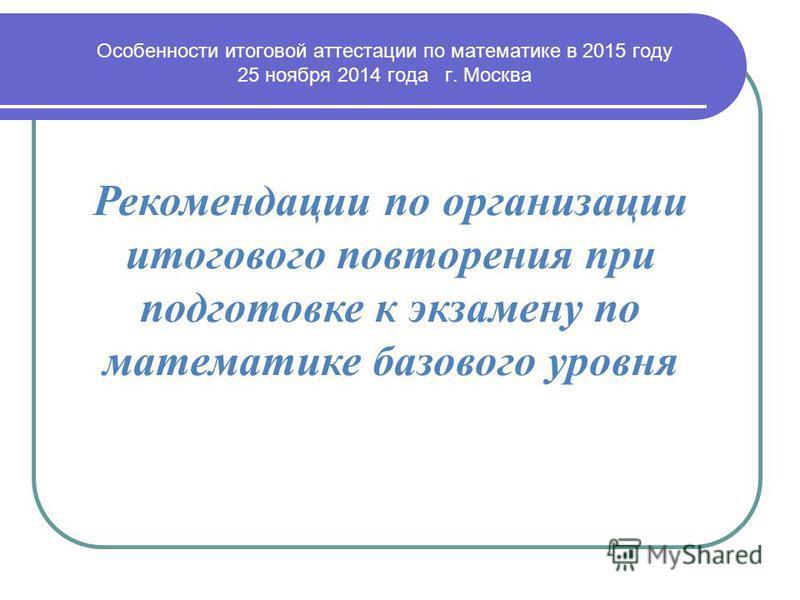 Рекомендации по организации итогового повторения при подготовке к экзамену по математике базового уровня Особенности итоговой аттестации по математике в 2015 году 25 ноября 2014 года г. Москва