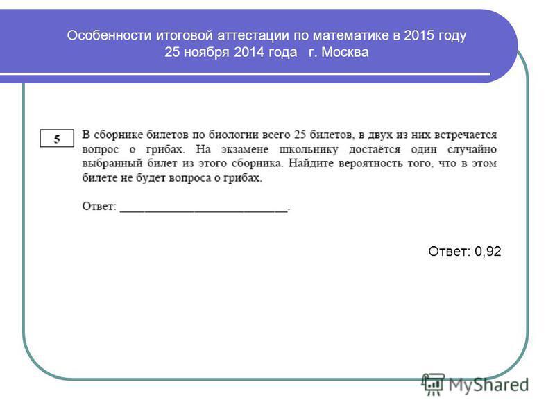 Ответ: 0,92 Особенности итоговой аттестации по математике в 2015 году 25 ноября 2014 года г. Москва