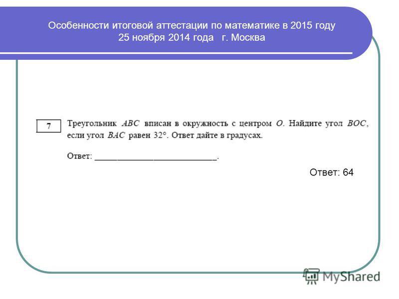 Ответ: 64 Особенности итоговой аттестации по математике в 2015 году 25 ноября 2014 года г. Москва