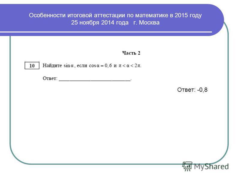 Ответ: -0,8 Особенности итоговой аттестации по математике в 2015 году 25 ноября 2014 года г. Москва